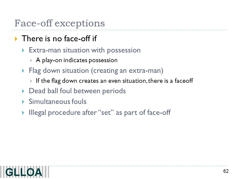 62 Face-off exceptions There is no face-off if Extra-man situation with possession A play-on indicates possession Flag down situation (creating an extra-man) If the flag down creates an even situation, there is a faceoff Dead ball foul between periods Simultaneous fouls Illegal procedure after set as part of face-off