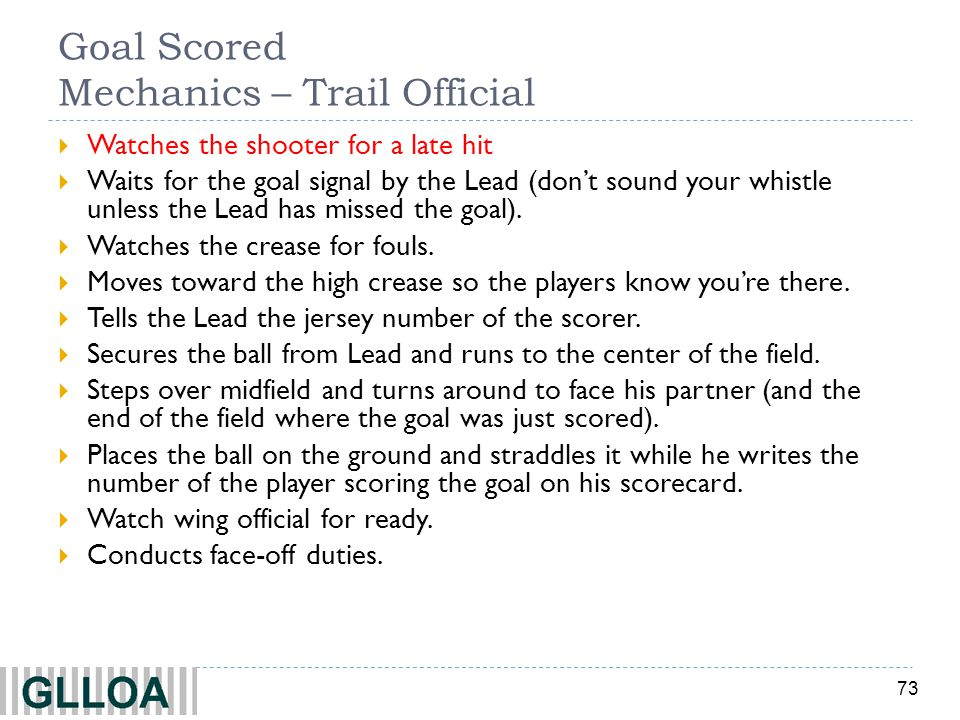 73 Goal Scored Mechanics – Trail Official Watches the shooter for a late hit Waits for the goal signal by the Lead (dont sound your whistle unless the Lead has missed the goal).