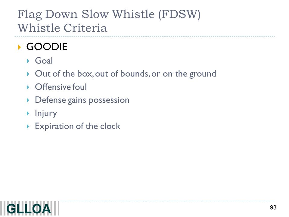 93 Flag Down Slow Whistle (FDSW) Whistle Criteria GOODIE Goal Out of the box, out of bounds, or on the ground Offensive foul Defense gains possession Injury Expiration of the clock