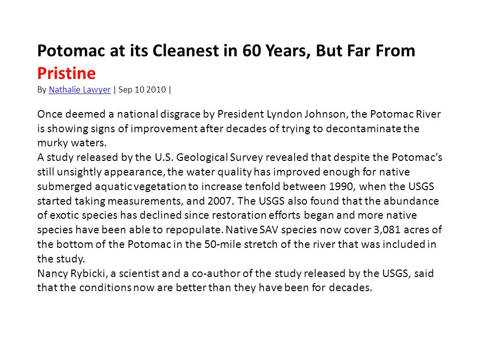 Potomac at its Cleanest in 60 Years, But Far From Pristine By Nathalie Lawyer | Sep 10 2010 |Nathalie Lawyer Once deemed a national disgrace by President Lyndon Johnson, the Potomac River is showing signs of improvement after decades of trying to decontaminate the murky waters.