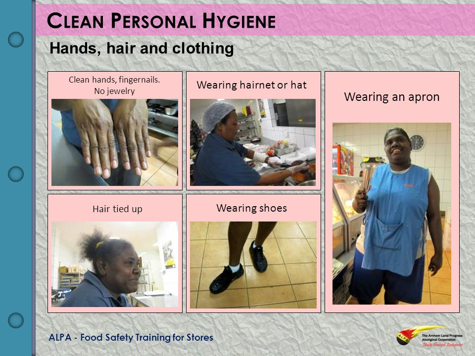 ALPA - Food Safety Training for Stores C LEAN P ERSONAL H YGIENE Hands, hair and clothing Clean hands, fingernails.