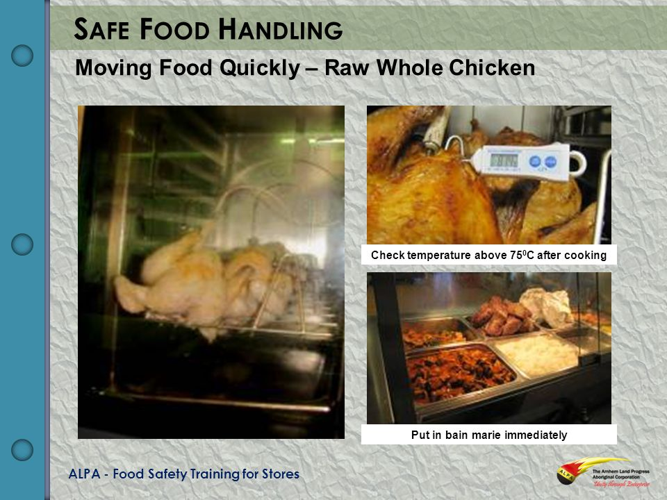 ALPA - Food Safety Training for Stores S AFE F OOD H ANDLING Moving Food Quickly – Raw Whole Chicken Check temperature above 75 0 C after cooking Put in bain marie immediately