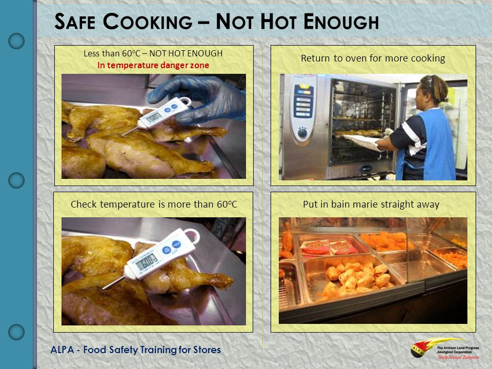 ALPA - Food Safety Training for Stores S AFE C OOKING – N OT H OT E NOUGH Less than 60 o C – NOT HOT ENOUGH In temperature danger zone Return to oven for more cooking Check temperature is more than 60 o C Put in bain marie straight away