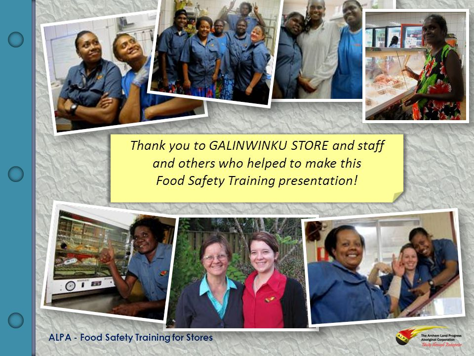 ALPA - Food Safety Training for Stores Thank you to GALINWINKU STORE and staff and others who helped to make this Food Safety Training presentation!