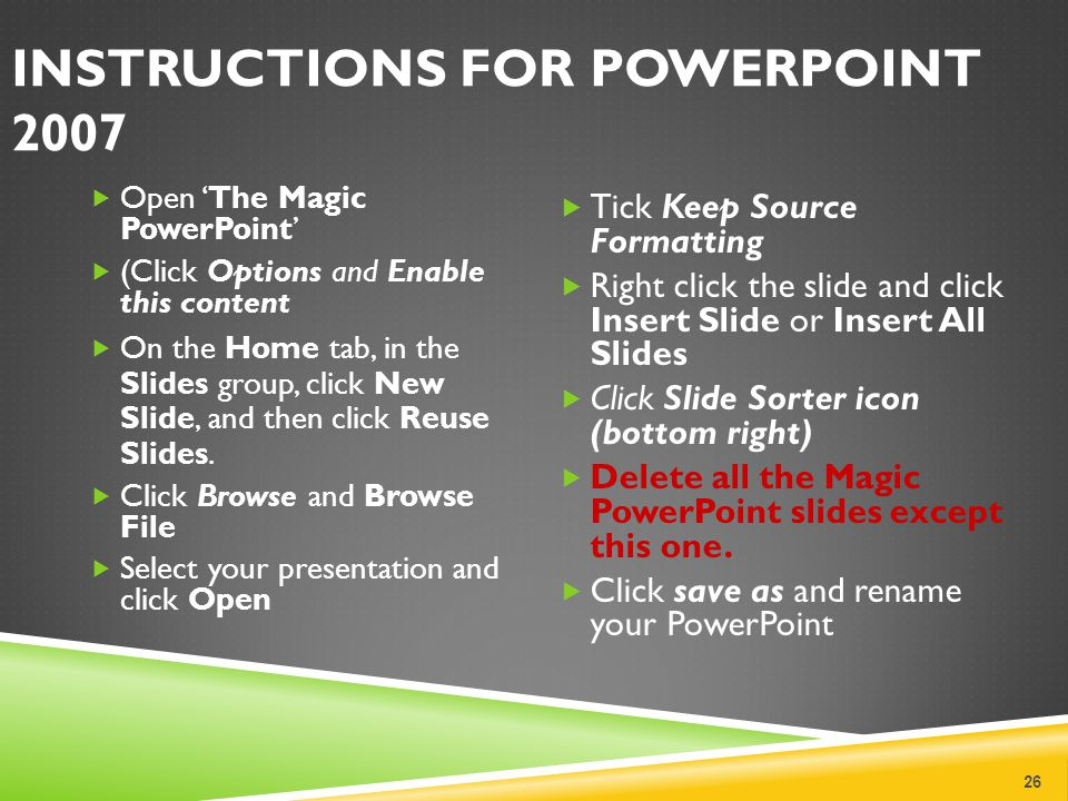 INSTRUCTIONS FOR POWERPOINT 2007 Open The Magic PowerPoint (Click Options and Enable this content On the Home tab, in the Slides group, click New Slid