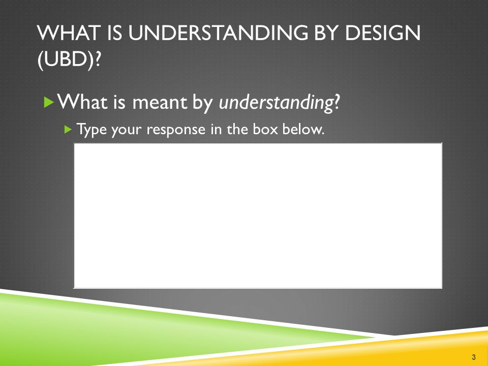 WHAT IS UNDERSTANDING BY DESIGN (UBD)? What is meant by understanding? Type your response in the box below. 3