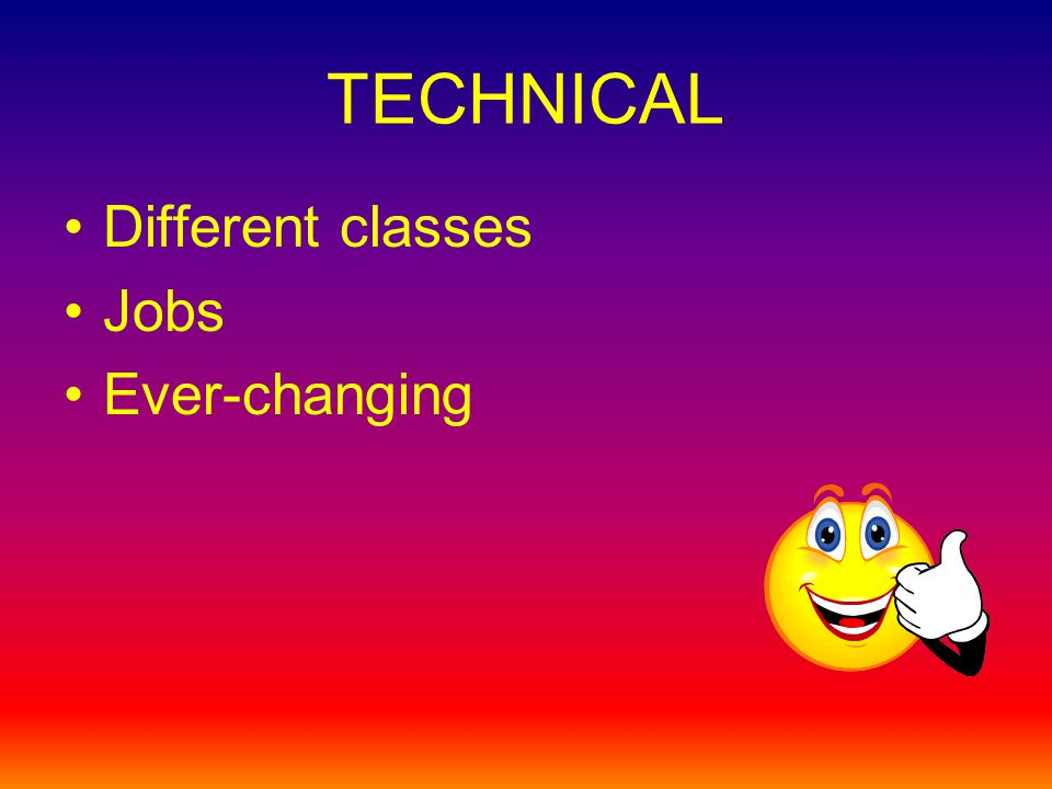TECHNICAL Different classes Jobs Ever-changing