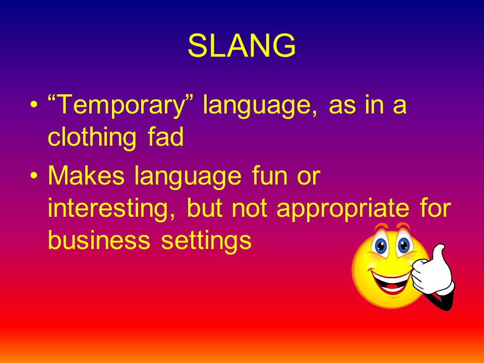 SLANG Temporary language, as in a clothing fad Makes language fun or interesting, but not appropriate for business settings