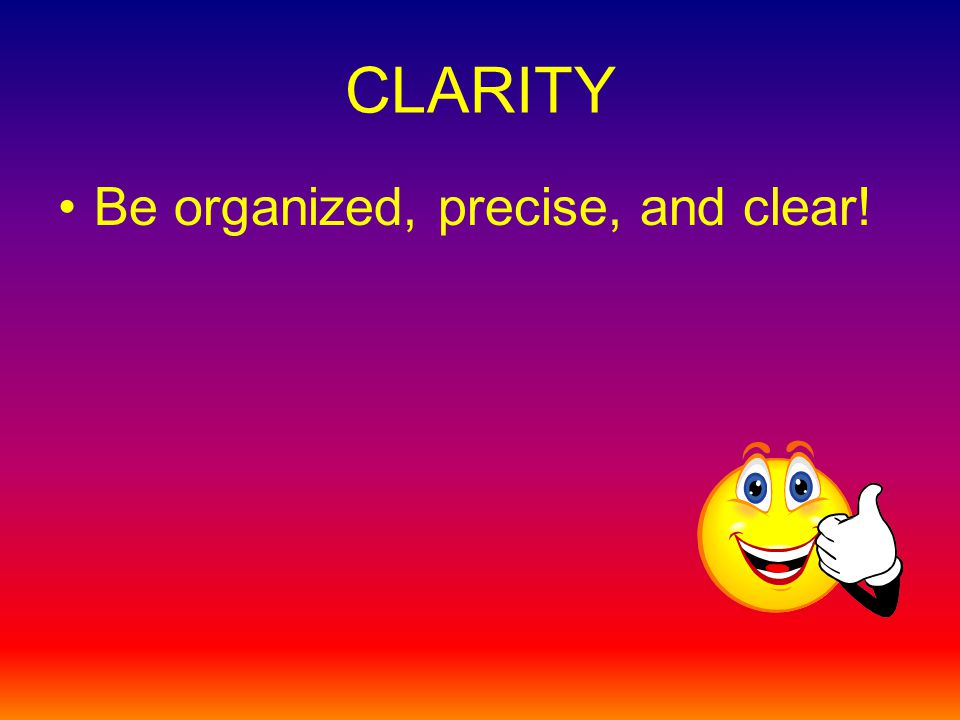CLARITY Be organized, precise, and clear!
