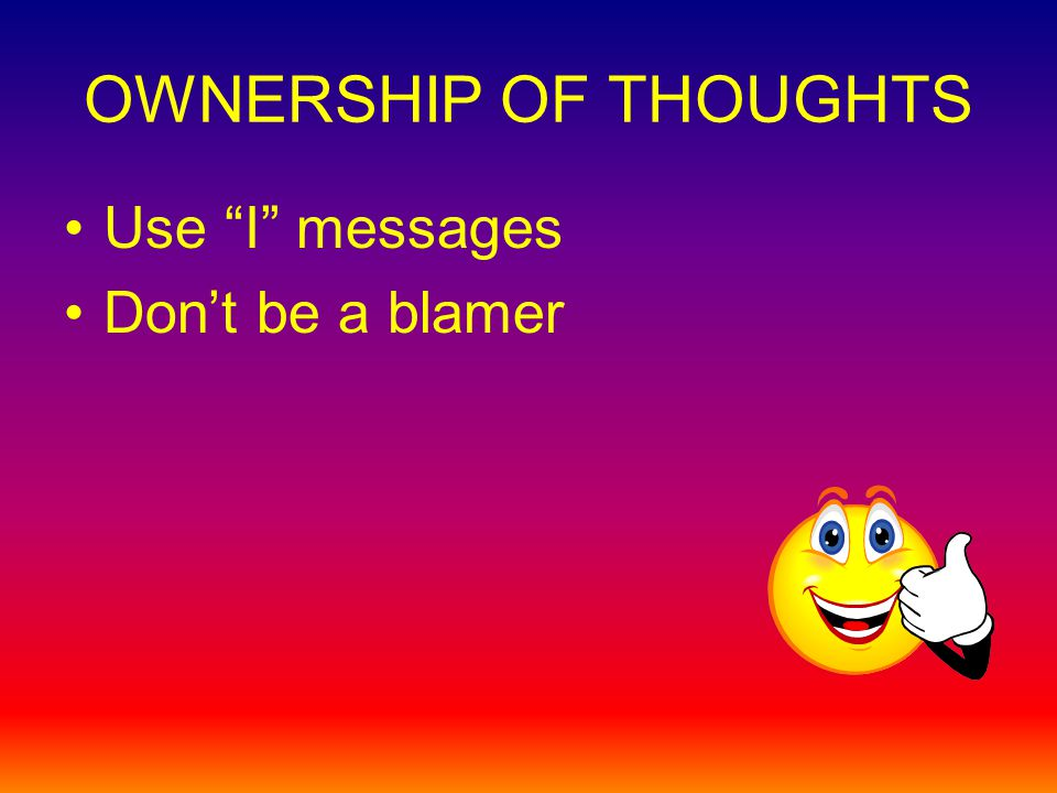 OWNERSHIP OF THOUGHTS Use I messages Dont be a blamer