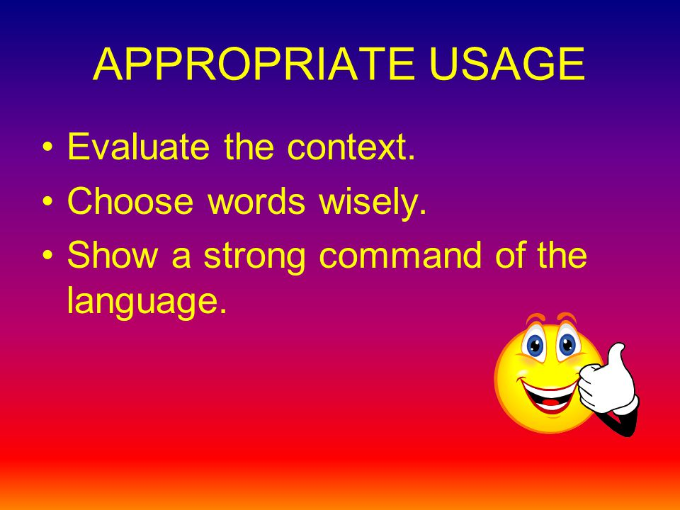 APPROPRIATE USAGE Evaluate the context. Choose words wisely. Show a strong command of the language.