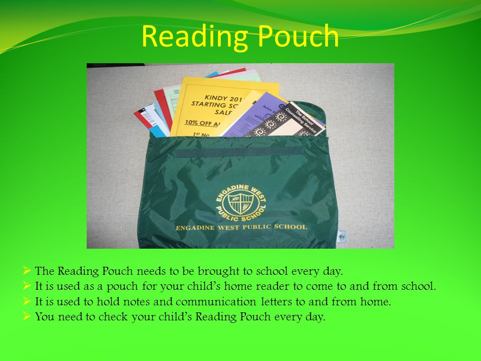 Reading Pouch The Reading Pouch needs to be brought to school every day.