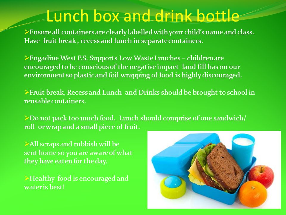 Lunch box and drink bottle Ensure all containers are clearly labelled with your childs name and class.