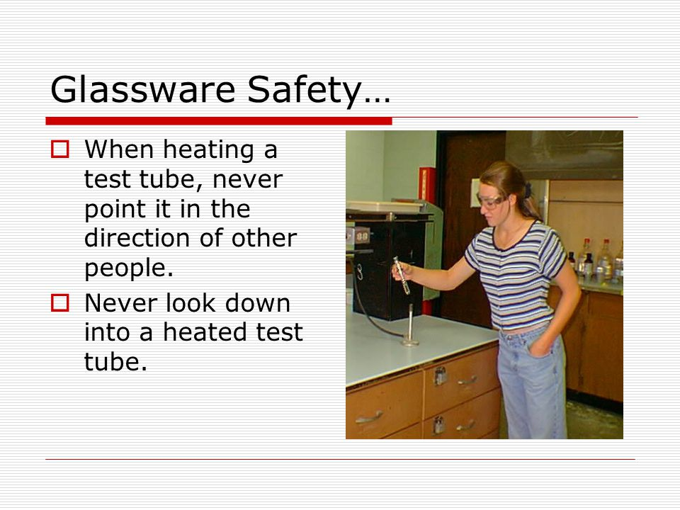 Glassware Safety… When heating a test tube, never point it in the direction of other people. Never look down into a heated test tube.