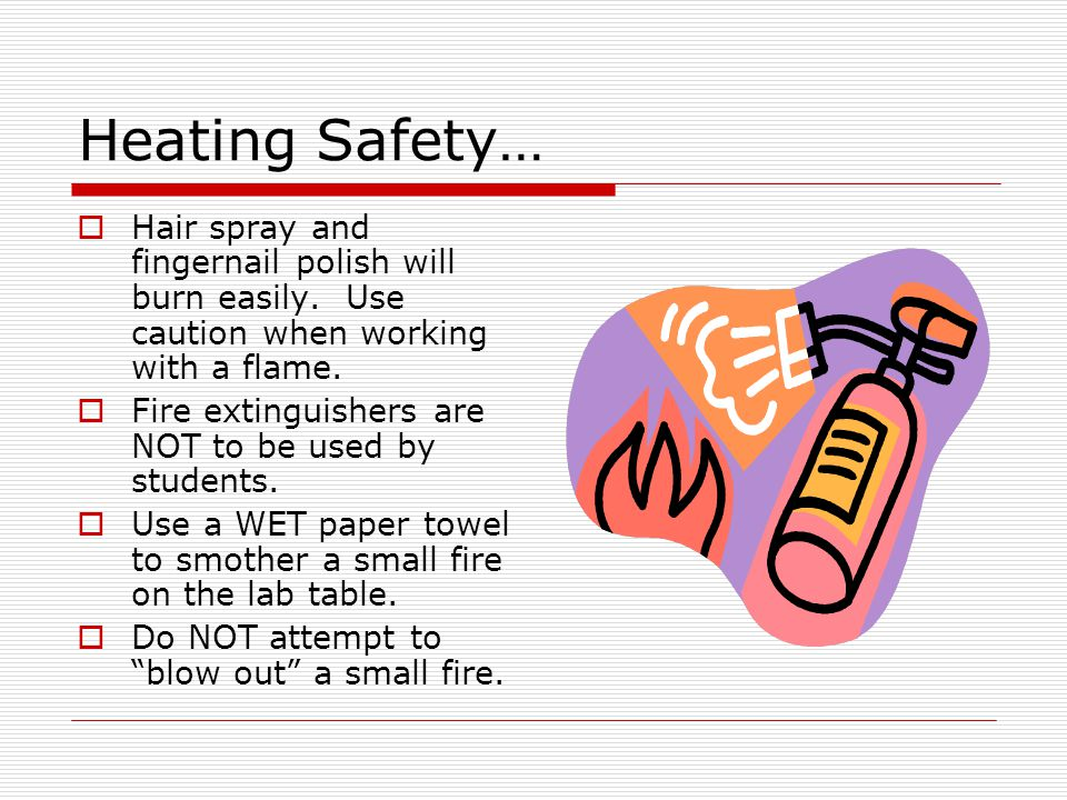 Heating Safety… Hair spray and fingernail polish will burn easily. Use caution when working with a flame. Fire extinguishers are NOT to be used by stu