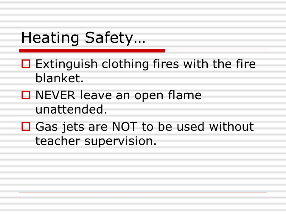 Heating Safety… Extinguish clothing fires with the fire blanket. NEVER leave an open flame unattended. Gas jets are NOT to be used without teacher sup