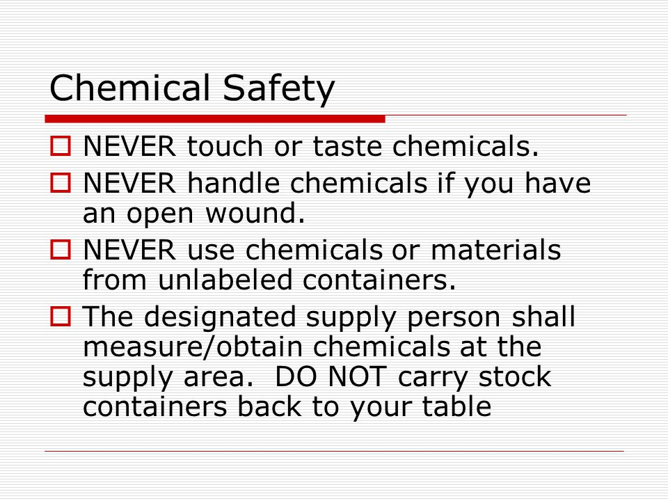 Chemical Safety NEVER touch or taste chemicals. NEVER handle chemicals if you have an open wound. NEVER use chemicals or materials from unlabeled cont