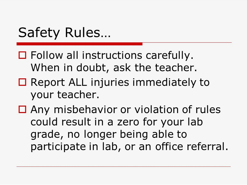 Safety Rules… Follow all instructions carefully. When in doubt, ask the teacher. Report ALL injuries immediately to your teacher. Any misbehavior or v