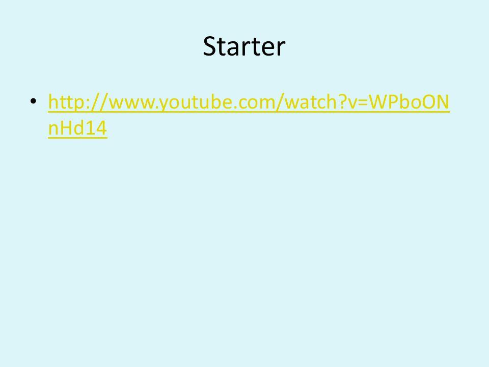 Starter http://www.youtube.com/watch v=WPboON nHd14 http://www.youtube.com/watch v=WPboON nHd14