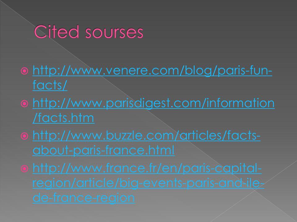 http://www.venere.com/blog/paris-fun- facts/ http://www.venere.com/blog/paris-fun- facts/ http://www.parisdigest.com/information /facts.htm http://www.parisdigest.com/information /facts.htm http://www.buzzle.com/articles/facts- about-paris-france.html http://www.buzzle.com/articles/facts- about-paris-france.html http://www.france.fr/en/paris-capital- region/article/big-events-paris-and-ile- de-france-region http://www.france.fr/en/paris-capital- region/article/big-events-paris-and-ile- de-france-region
