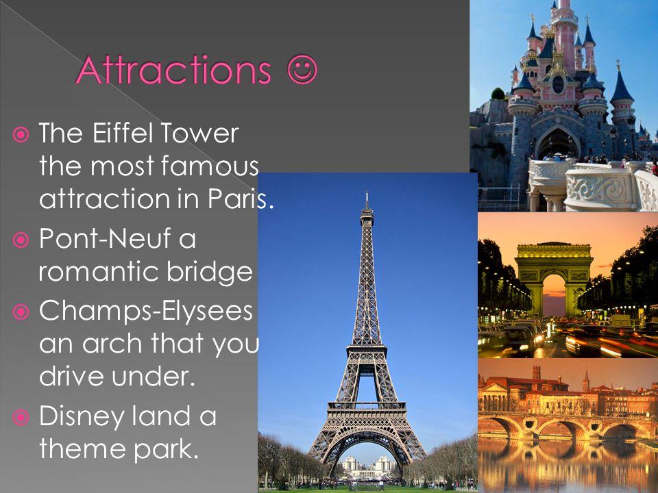 The Eiffel Tower the most famous attraction in Paris. Pont-Neuf a romantic bridge Champs-Elysees an arch that you drive under. Disney land a theme par