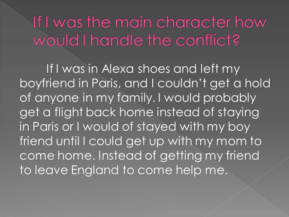 If I was in Alexa shoes and left my boyfriend in Paris, and I couldnt get a hold of anyone in my family. I would probably get a flight back home inste