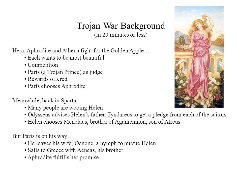 Trojan War Background (in 20 minutes or less) Hera, Aphrodite and Athena fight for the Golden Apple… Each wants to be most beautiful Competition Paris (a Trojan Prince) as judge Rewards offered Paris chooses Aphrodite Meanwhile, back in Sparta… Many people are wooing Helen Odysseus advises Helens father, Tyndareus to get a pledge from each of the suitors Helen chooses Menelaus, brother of Agamemnon, son of Atreus But Paris is on his way… He leaves his wife, Oenone, a nymph to pursue Helen Sails to Greece with Aeneas, his brother Aphrodite fulfills her promise