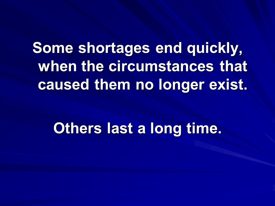 Some shortages end quickly, when the circumstances that caused them no longer exist. Others last a long time.