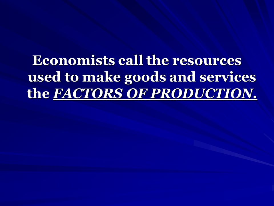 Economists call the resources used to make goods and services the FACTORS OF PRODUCTION.