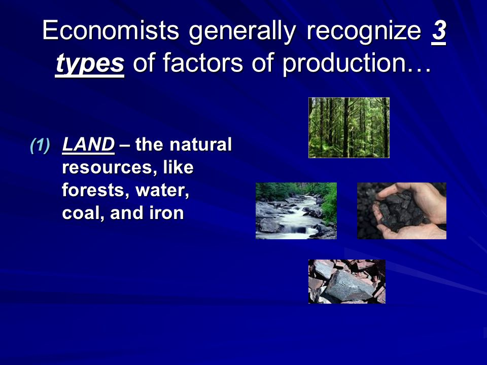 Economists generally recognize 3 types of factors of production… (1) LAND – the natural resources, like forests, water, coal, and iron