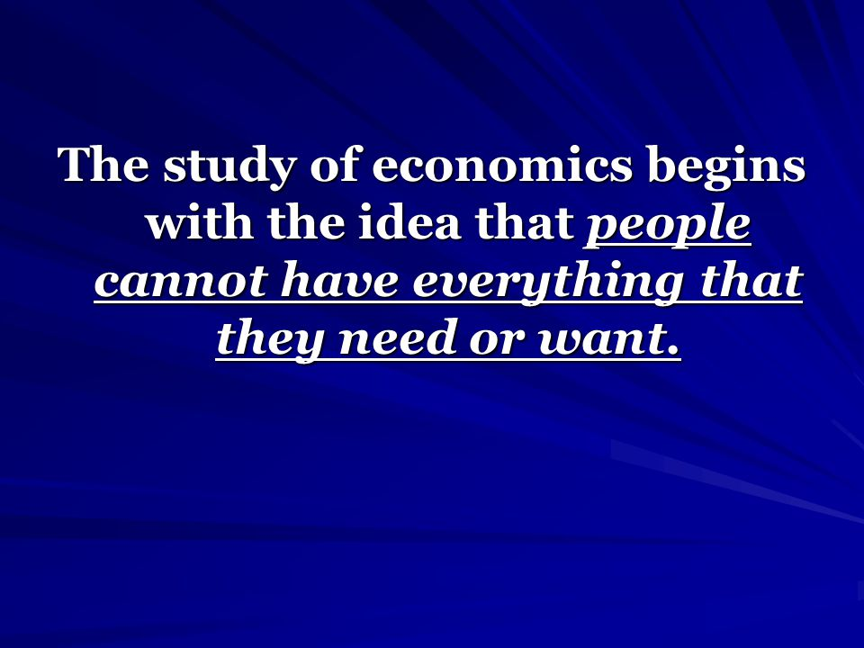 The study of economics begins with the idea that people cannot have everything that they need or want.
