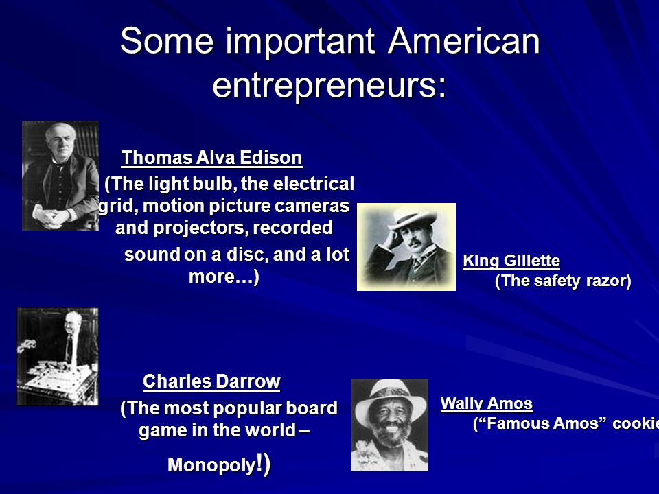 Some important American entrepreneurs: Thomas Alva Edison (The light bulb, the electrical grid, motion picture cameras and projectors, recorded (The l