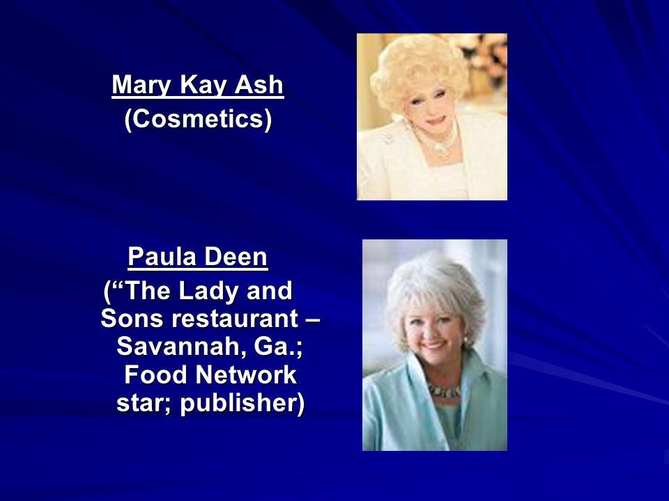 Mary Kay Ash (Cosmetics) Paula Deen (The Lady and Sons restaurant – Savannah, Ga.; Food Network star; publisher)
