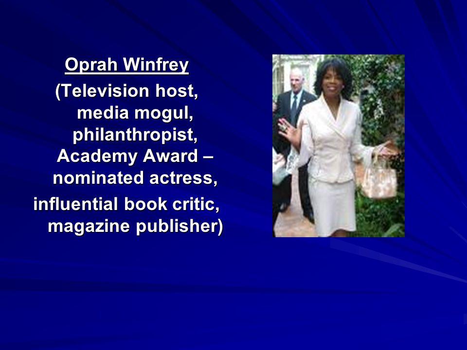 Oprah Winfrey (Television host, media mogul, philanthropist, Academy Award – nominated actress, influential book critic, magazine publisher)