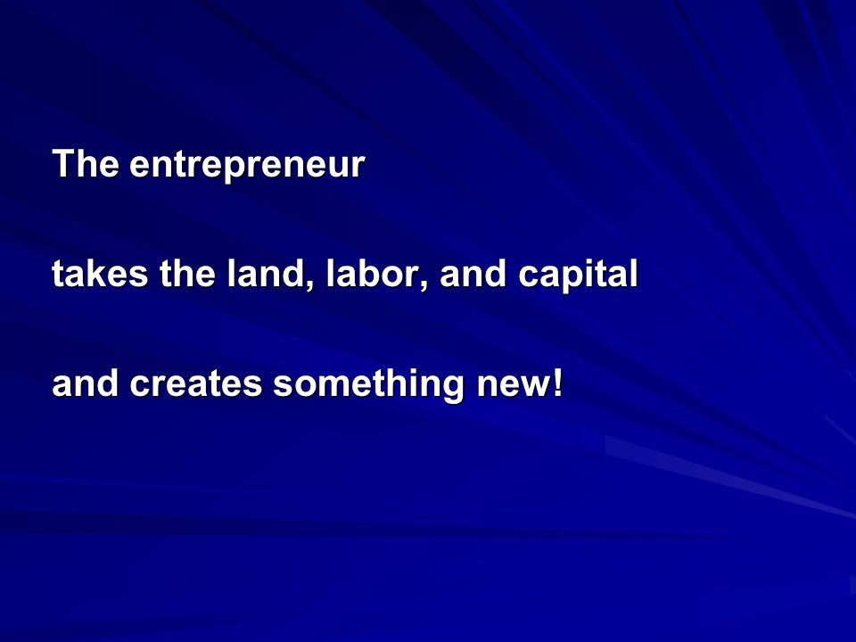 The entrepreneur takes the land, labor, and capital and creates something new!