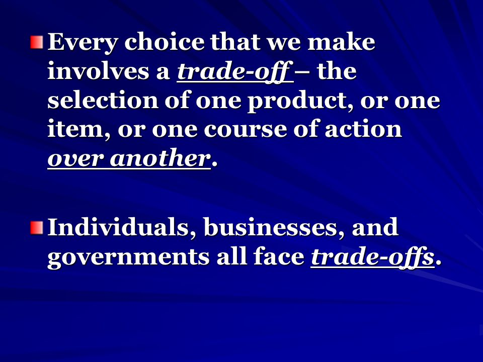 Every choice that we make involves a trade-off – the selection of one product, or one item, or one course of action over another. Individuals, busines