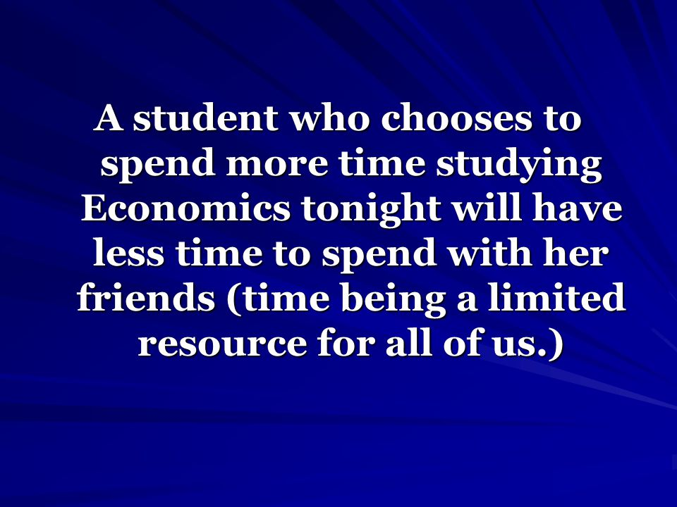 A student who chooses to spend more time studying Economics tonight will have less time to spend with her friends (time being a limited resource for a