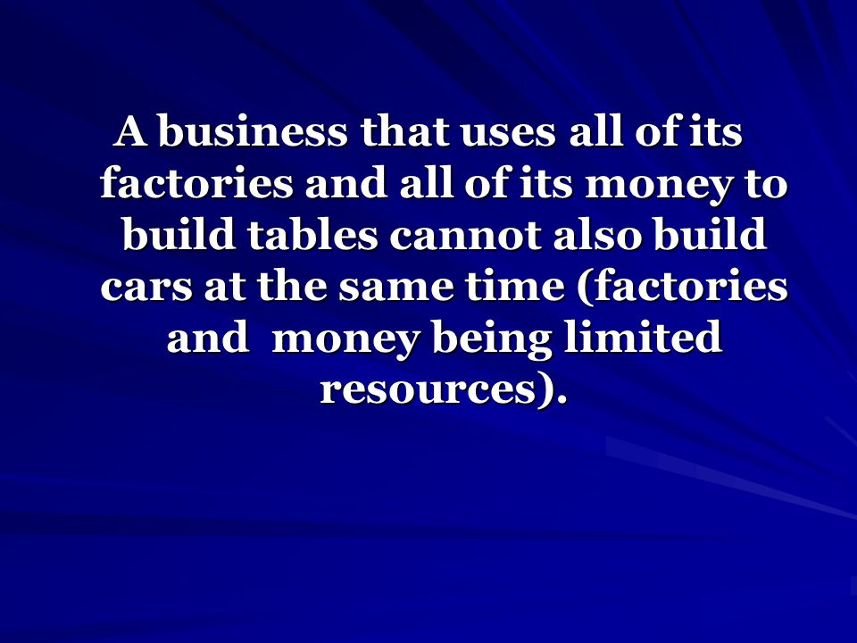 A business that uses all of its factories and all of its money to build tables cannot also build cars at the same time (factories and money being limi