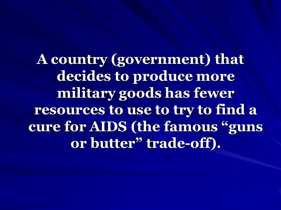 A country (government) that decides to produce more military goods has fewer resources to use to try to find a cure for AIDS (the famous guns or butte