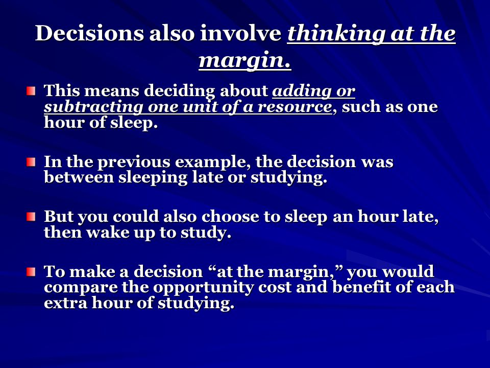 Decisions also involve thinking at the margin. This means deciding about adding or subtracting one unit of a resource, such as one hour of sleep. In t