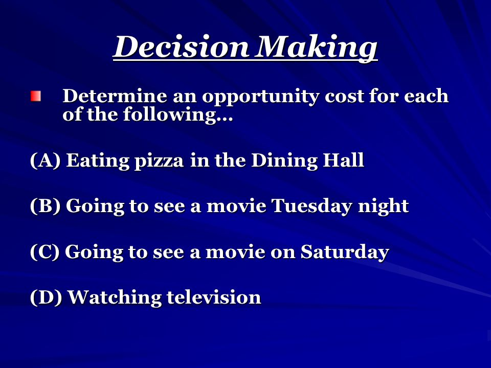Decision Making Determine an opportunity cost for each of the following… (A) Eating pizza in the Dining Hall (B) Going to see a movie Tuesday night (C