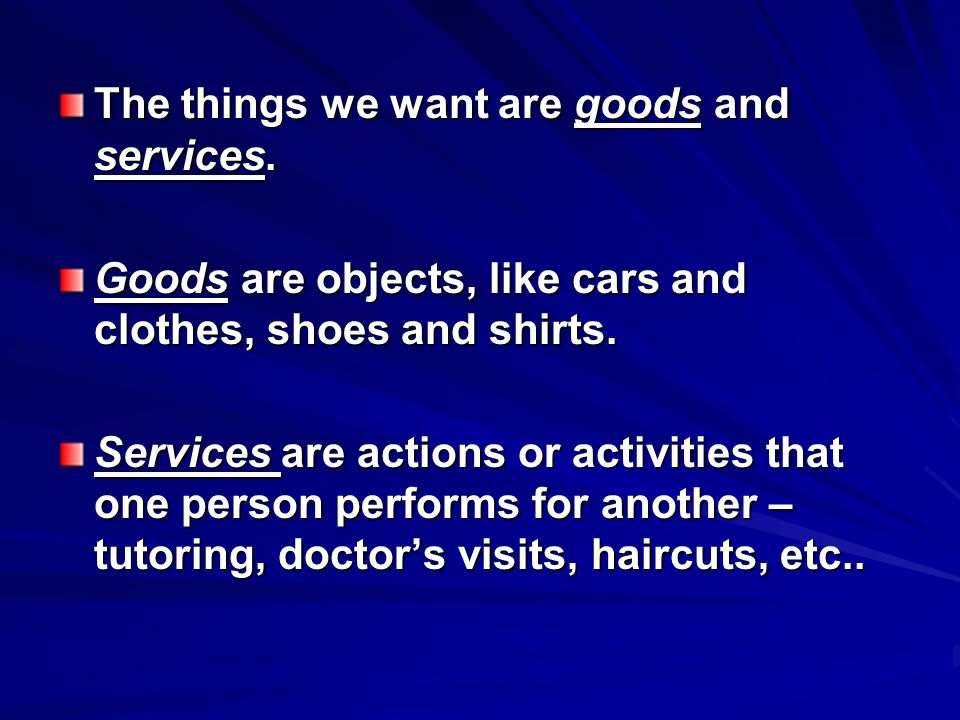 The things we want are goods and services. Goods are objects, like cars and clothes, shoes and shirts. Services are actions or activities that one per