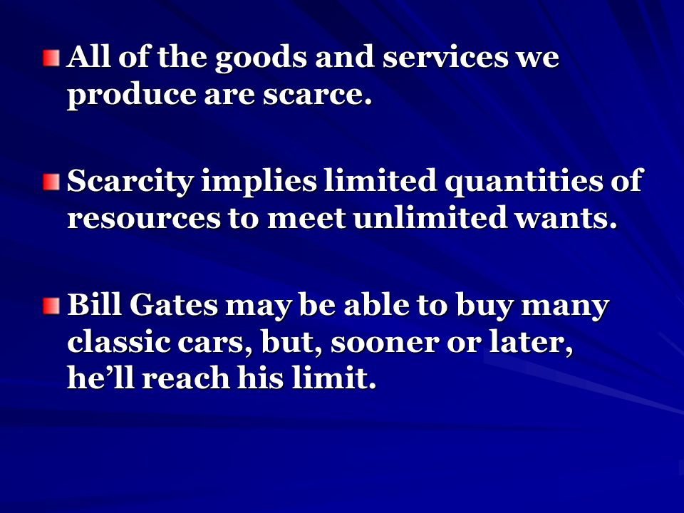 All of the goods and services we produce are scarce. Scarcity implies limited quantities of resources to meet unlimited wants. Bill Gates may be able