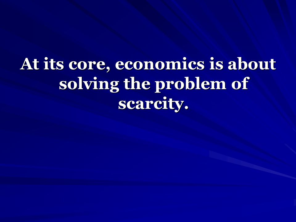 At its core, economics is about solving the problem of scarcity.