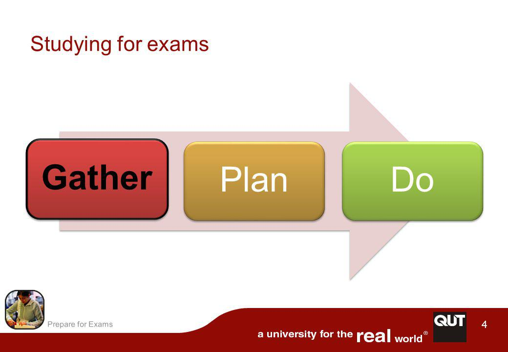 Prepare for Exams 15 Unit content is often based on the text book GatherPlanDo...the same questions can appear on the exam Do the revision questions at the end of each chapter of the text book...