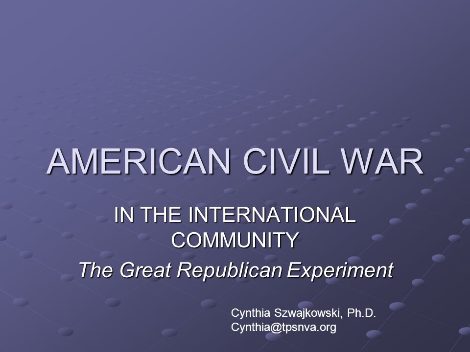 AMERICAN CIVIL WAR IN THE INTERNATIONAL COMMUNITY The Great Republican Experiment Cynthia Szwajkowski, Ph.D. Cynthia@tpsnva.org