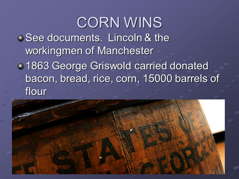 CORN WINS See documents. Lincoln & the workingmen of Manchester 1863 George Griswold carried donated bacon, bread, rice, corn, 15000 barrels of flour