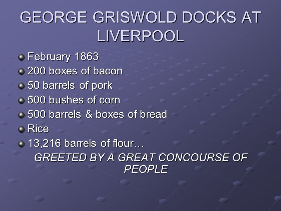 GEORGE GRISWOLD DOCKS AT LIVERPOOL February 1863 200 boxes of bacon 50 barrels of pork 500 bushes of corn 500 barrels & boxes of bread Rice 13,216 bar