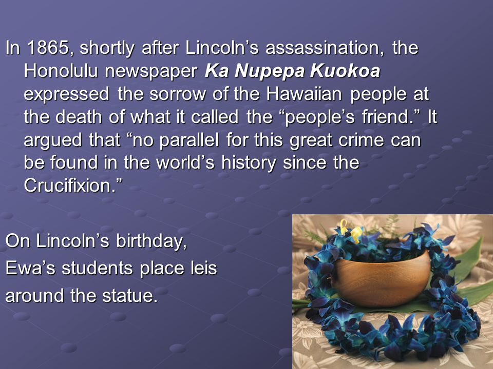 In 1865, shortly after Lincolns assassination, the Honolulu newspaper Ka Nupepa Kuokoa expressed the sorrow of the Hawaiian people at the death of wha