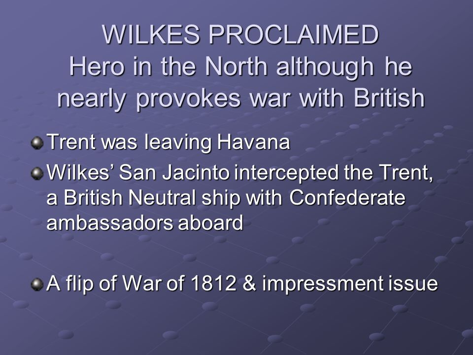 WILKES PROCLAIMED Hero in the North although he nearly provokes war with British Trent was leaving Havana Wilkes San Jacinto intercepted the Trent, a
